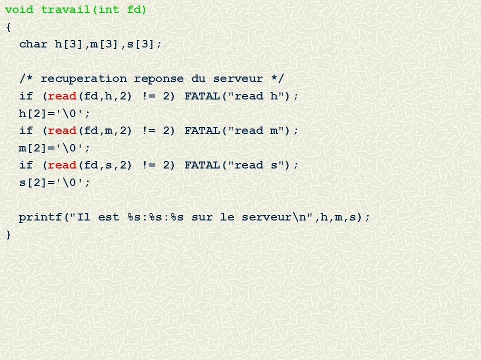 void travail(int fd) { char h[3],m[3],s[3]; /* recuperation reponse du serveur */ if (read(fd,h,2) != 2) FATAL( read h );